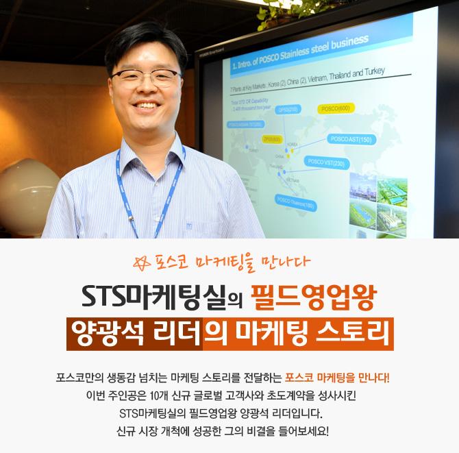 1. Intro. of POSCO Stainless steel business 7Part. Key Marks, Korea(2)China(2)vetnam, Thaland and Turkey POSCO(600) POSCOAST(150) POSCO VST(230) 포스코 마케팅을 만나다 STS마케팅실의 필드영업왕 양광석 리더의 마케팅 스토리 포스코만의 생동감 너치는 마케팅 스토리를 전달하는 포스코 마케팅을 만나다! 이번 주인공은 10개 신규 글로벌 고객사와 초도계약을 성사시킨 STS마케팅실의 필드영업와 양광석 리더입니다. 신규 시장 개척에 성공한 그의 비결을 들어보세요!