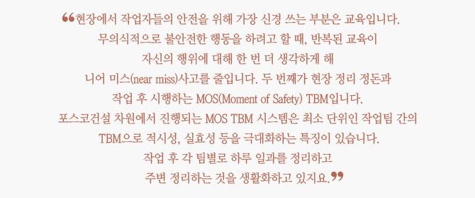 """""""현장에서 작업자들의 안전을 위해 가장 신경 쓰는 부분은 교육입니다. 무의식적으로 불안전한 행동을 하려고 할 때,  반복된 교육이 자신의 행위에 대해 한 번 더 생각하게 해 니어 미스(near miss)사고를 줄입니다.  두 번째가 현장 정리 정돈과 작업 후 시행하는 MOS(Moment of Safety) TBM입니다.  포스코건설 차원에서 진행되는 MOS TBM 시스템은 최소 단위인 작업팀 간의  작업 후 각 팀별로 하루 일과를 정리하고 주변 정리하는 것을 생활화하고 있지요."""""""