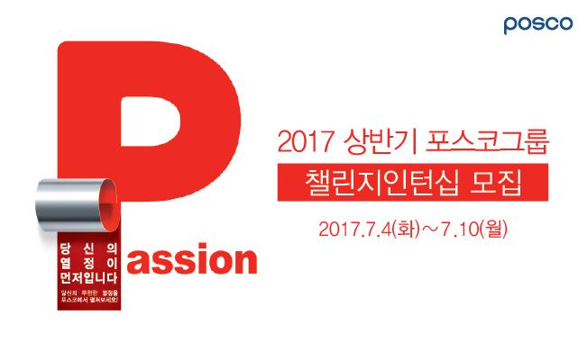 Passion, 당신의 열정이 먼저입니다. 당신의 무한한 열정을 포스코에서 펼쳐보세요! 2017 상반기 포스코그룸 챌린지인턴십 모집 2017.7.4(화) ~ 7.10(월)