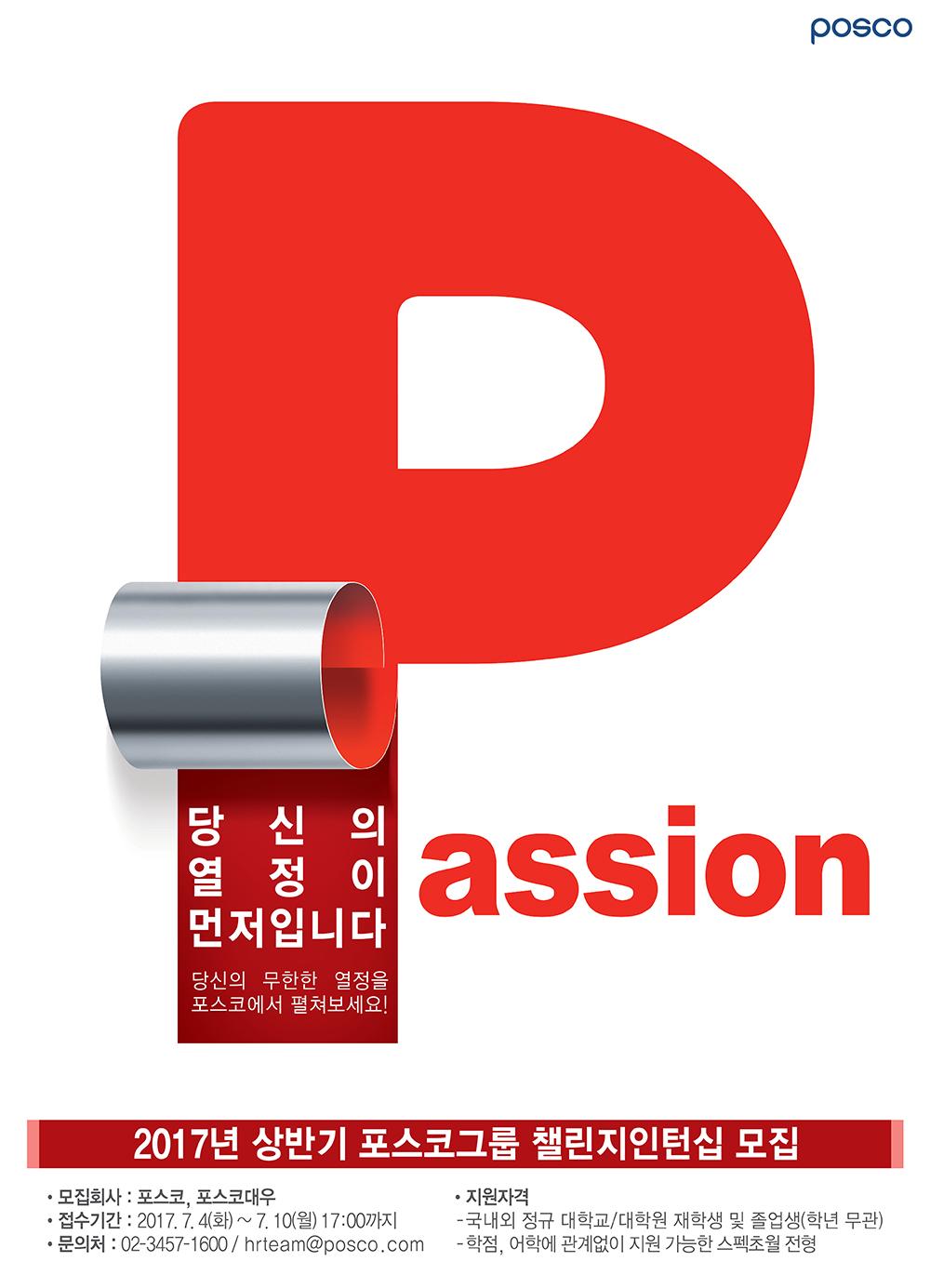 Passion, 당신의 열정이 먼저입니다. 당신의 무한한 열정을 포스코에서 펼쳐보세요! 2017 상반기 포스코그룹 챌린지인턴십 모집. 모집회사: 포스코, 포스코대우, 접수기간: 2017.7.4(화)~7.10(월) 17:00 까지, 문의처: 02-3457-1600 / hrteam@posco.com, 지원자격: 국내외정규 대학교/대학원 재학생 및 졸업생 (학년 무관), 학점, 어학에 관계없이 지원 가능한 스펙초월 전형