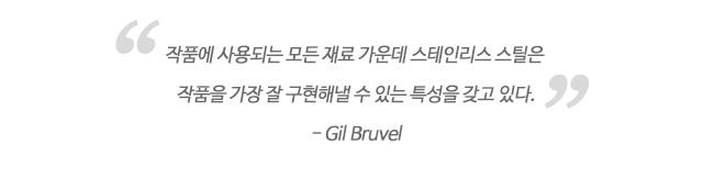 작품에 사용되는 모든 재료 가운데 스테인리스 스틸은 작품을 가장 잘 구현해낼 수 있는 특성을 갖고 있다. -Gil Bruvel