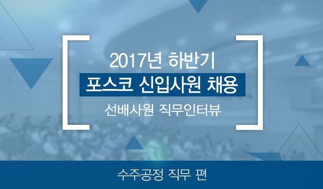 2017년 하반기 포스코 신입사원 채용 선배사원 직무인터뷰 수주공정 직무 편