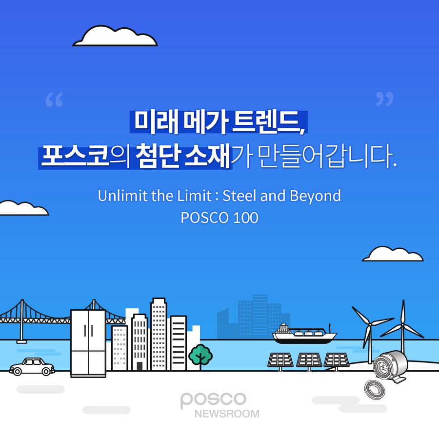 미래 메가 트렌드, 포스코의 첨단 소재가 만들어갑니다. Unlimit the Limit : Steel and Beyond POSCO 100 posco newsroom