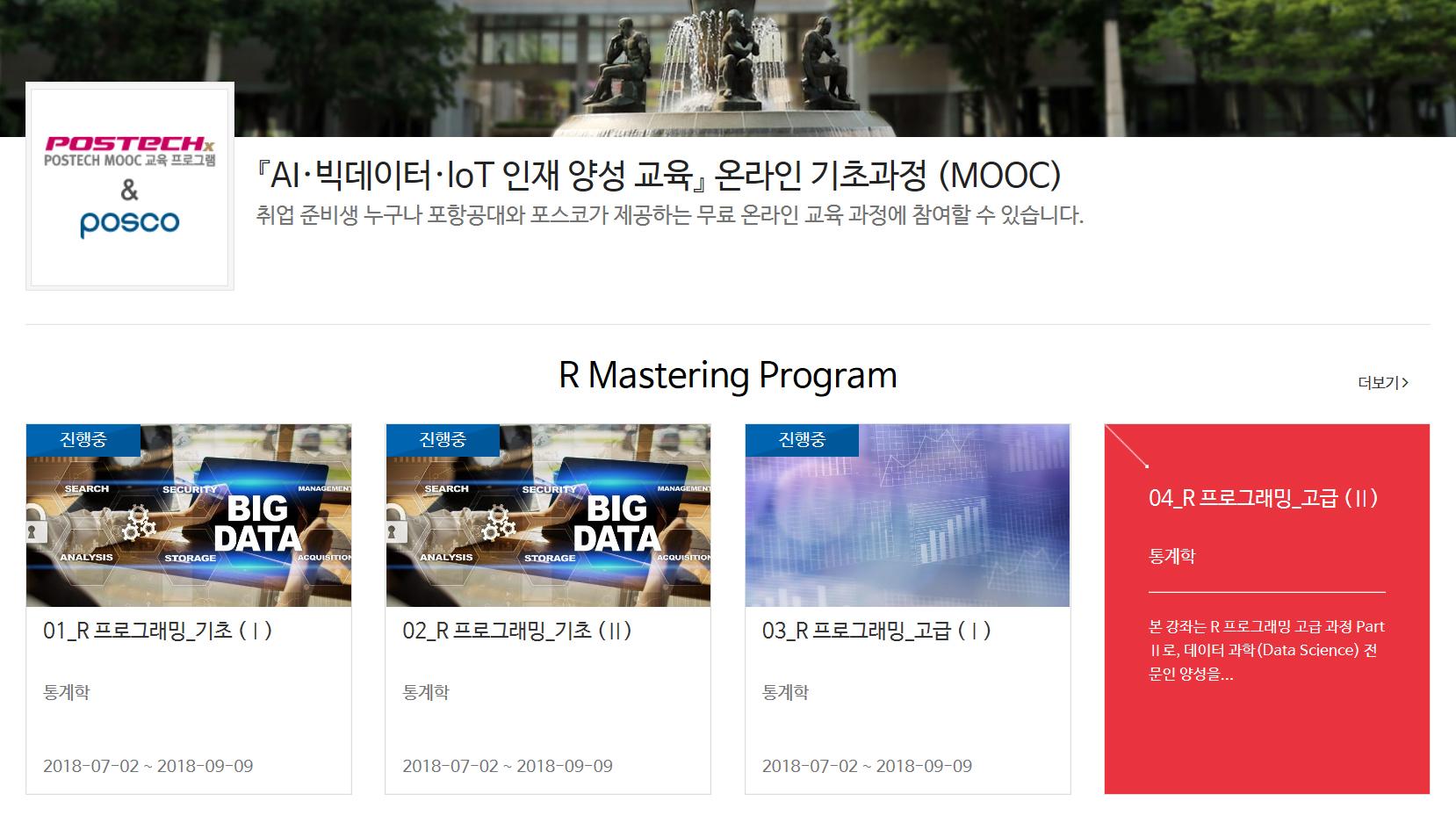 POSTECHx postech MOOC 교육 프로그램 & posco『AI·빅데이터· IoT 인재양성 교육』 온라인 기초과정(MOOC) 취업 준비생 누구나 포항공대와 포스코가 제공하는 무료 온라인 교육 과정에 참여할 수 있습니다. R Mastering Program 01_R 프로그래밍_기초 (Ⅰ)통계학 02_R 프로그래밍_기초(Ⅱ) 통계학 03_R 프로그래밍_고급(Ⅰ) 통계학 04_R 프로그래밍_고급(Ⅱ) 통계학 본 강좌는 R프로그래밍 고급 과정 Part Ⅱ로, 데이터 과학(Data Science) 전문인 양성을 ....