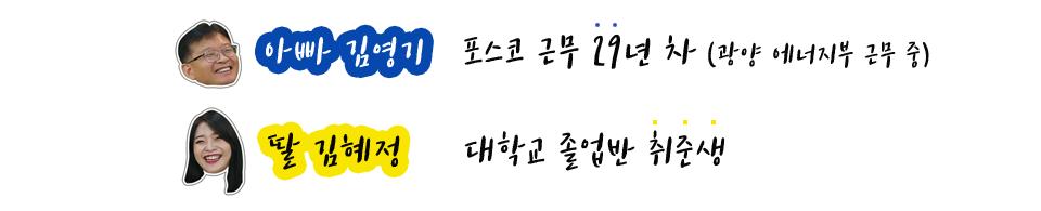 아빠 김영기 포스코근무 29년차(광양 에너지부 근무 중) 딸 김혜정 대학교 졸업반 취준생
