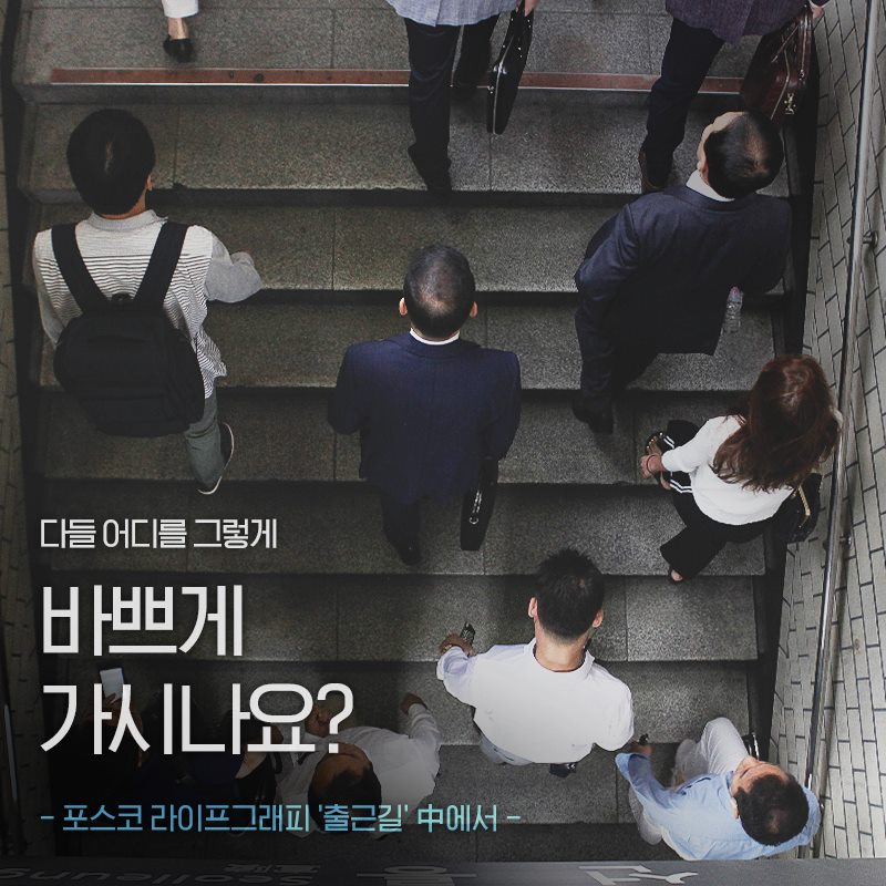 다들 어디를 그렇게 바쁘게 가시나요? -포스코 라이프그래피 '출근길' 중에서. 사람들이 지하철 계단을 오르고 있다.