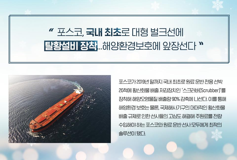 """""""포스코, 국내 최초로 대형 벌크선에 탈황설비 장착... 해양환경보호에 앞장선다"""" 포스코가 2019년 말까지 국내 최초로 원료 운반 전용 선박 20척에 황산화물 배출 저감장치인 '스크러버(Scrubber]'를 장착해 해양오염물질 배출량 90% 감축에 나선다. 이를 통해 해양환경 보호는 물론, 국제해사기구의 대대적인 황산화물 배출 규제로 인한 선사들의 고심도 해결해 주원료를 전량 수입해야 하는 포스코와 원료 운반 선사 모두에게 최적의 솔루션이 됐다."""