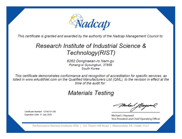 Nadcap This certificate is granted and awarded by the authority of the Nadcap Management Council to: Research Institute of Industrial Science & Technology(RIST) 6262 Donghaean-ro Nam-gu Pohang-si Gyougbuk, 3789 South Korea This certificate demonstrates conformance and recognition of accreditation for specific services, as listed in www.eAuditNet.com on the Qualified Manufacturers List (QML), to the revision in effect at the time of the audit for: Materials Testing Certificate Number: 12740191180 Expiration Date: 31 July 2020 Michael J. Hayward Vic President and Chief Operating Officer Performance Review Institute (PRI) 161 Thorn Hill Road Warrendale, PA 15086-7527