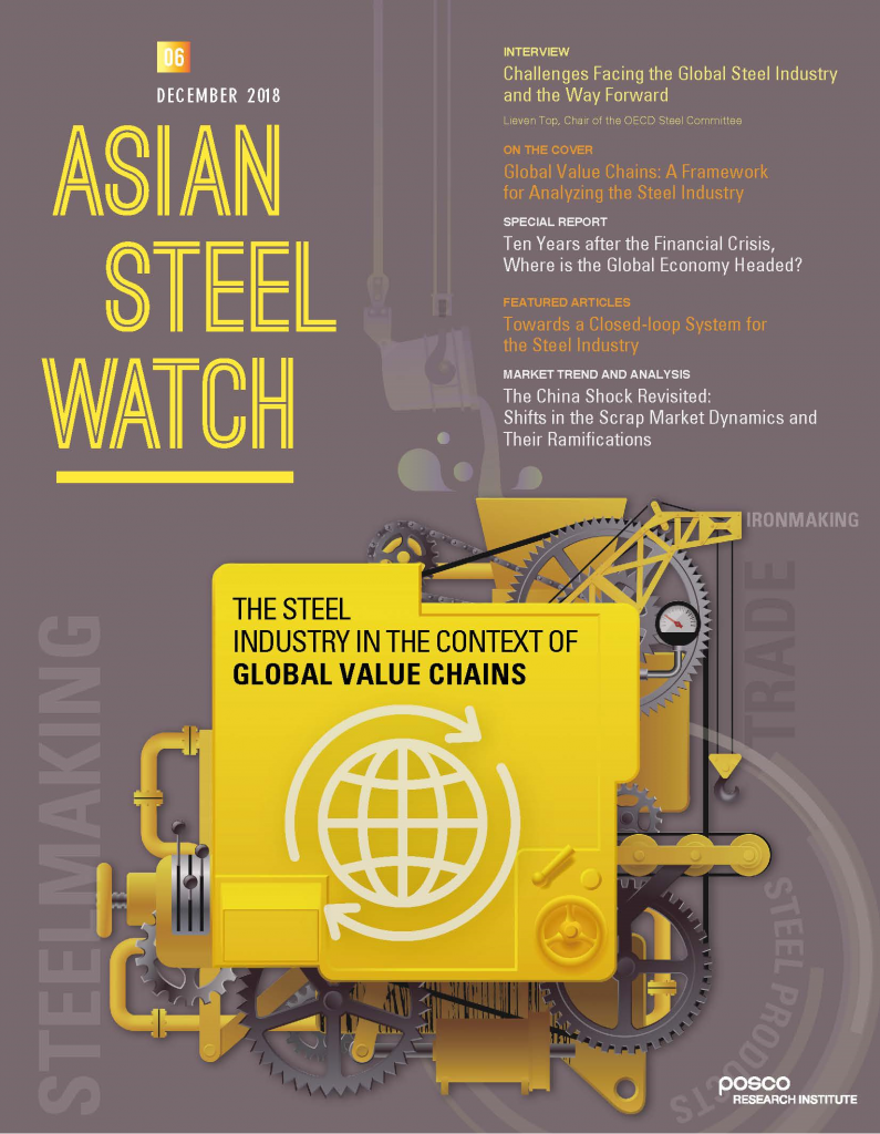 06 DECEMBER 2018 ASIAN STEEAL WATCH INTERVIEW challenges Facing the Global Steel Industry and the Way Forward lieven Top, Chair of the OECD Steel Committee ON THE COVER Global Value Chains: A Framework for Analyzing the Steel Industry SPECIAL REPORT Ten Years after the Financial Crisis, Where is the Global Economy Headed? FEATURED ARTICLES Towards a Closed-loop System for the Steel Industry MARKET TERND AND ANALYSIS The China Shock Revisiter: Shifts in the Scrap Market Dynmics and Their Ramifications THE STEEL INDUSTRY IN THE CONTEXT OF GLOBAL VALUE CHAINS POSCO research institute