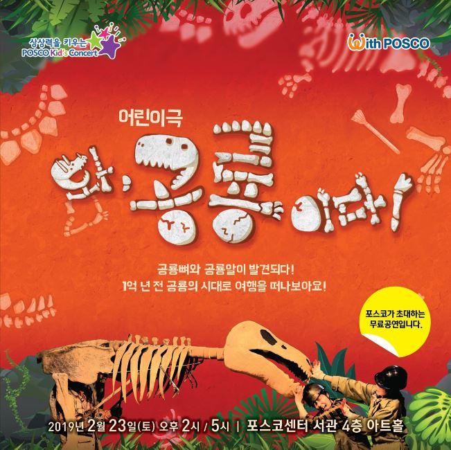 상상력을 키우는 POSCO Kid's Concert With POSCO 어린이극 와, 공룡이다! 공룡뼈와 공룡알이 발견되다! 1억 년 전 공룡의 시대로 여행을 떠나보아요! 포스코가 초대하는 무료 공연입니다. 2019년 2월 23일(토) 오후 2시 / 5시 포스코센서 서관 4층 아트홀