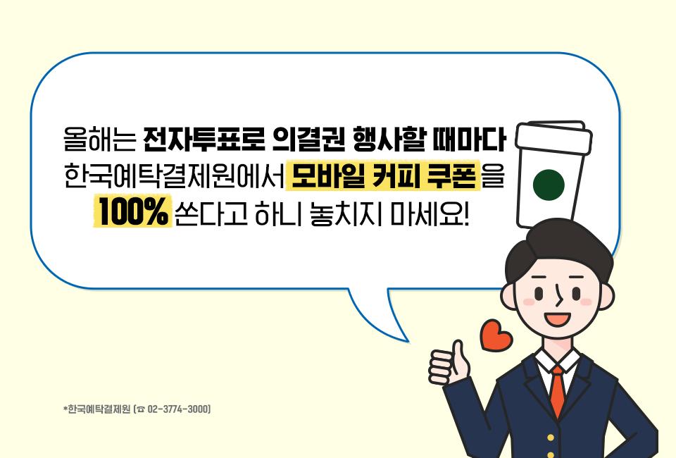 올해는 전자투표로 의결권 행사할 때마다 한국예탁결제원에서 모바일 커피 쿠폰을 100%Thsekrh 하니 놓치지 마세요! *한국예탁결제원(☎02-3774-3000)