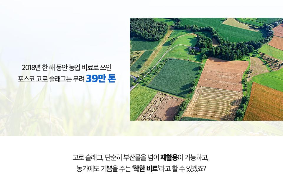 상공에서 본 넓은 밭 사진. (2018년 한 해 동안 농업 비료로 쓰인 포스코 고로 슬래그는 무려 39만 톤. 고로 슬래그, 단순히 부산물을 넘어 재활용이 가능하고, 농가에도 기쁨을 주는 '착한 비료'라고 할 수 있겠죠?)