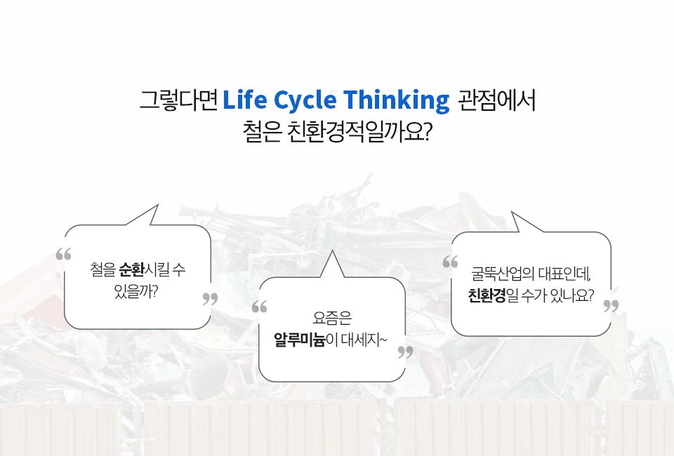 """그렇다면 Life Cycle Thinking 관점에서 철은 친환경적일까요? 일반적으로 철은 """"철을 순환시킬 수 있을까?"""", """"요즘은 알루미늄이 대세지"""", """"굴뚝산업의 대표인데, 친환경일 수가 있나요?"""" 같은 생각을 하게 됩니다."""