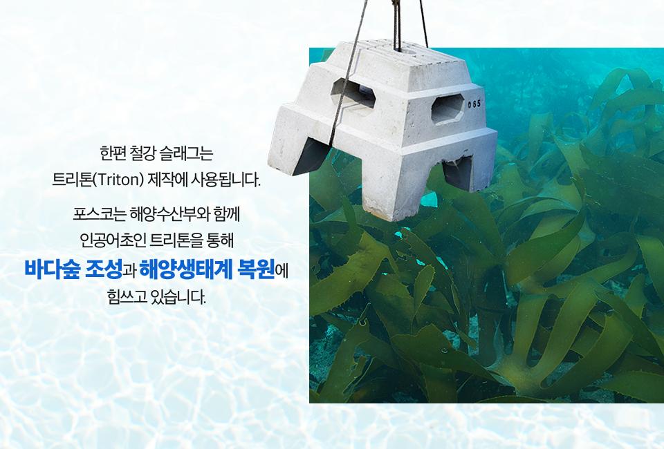 트리톤과 바다숲 사진. (한편 철강 슬래그는 트리톤(Triton) 제작에 사용됩니다. 포스코는 해양수산부와 함께 인공어초인 트리톤을 통해 바다숲 조성과 해양생태계 복원에 힘쓰고 있습니다.)