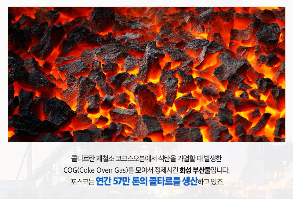 석탄을 고온으로 가열하는 사진. 콜타르란 제철소 코크스오븐에서 석탄을 가열할 때 발생한 COG(Coke Oven Gas)를 모아서 정제시킨 화성 부산물입니다. 포스코는 연간 57만 톤의 콜타르를 생산하고 있죠.