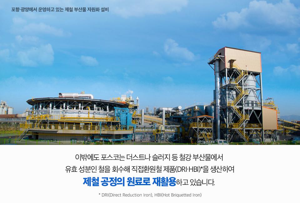 포항,광양에서 운영하고 있는 제철 부산물 자원화 설비 사진. 이밖에도 포스코는 더스트나 슬러지 등 철강 부산물에서 유효 성분인 철을 회수해 직접환원철 제품(DRI,HBI)을 생산하여 제철 공정의 원료로 재활용하고 있습니다. DRI(Direct Reduction Iron), HBI(Hot Briquetted Iron)