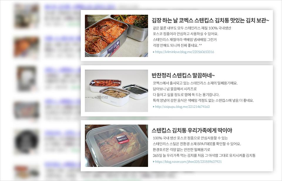 개인 블로그에 소개된 스텐킵스 제품. 1 김장 하는 날 코멕스 스텐킵스 김치통 맛있는 김치 보관. 겉은 물론 내부도 모두 스테인리스 제품 100% 국내생산 포스코 정품이라 안심하고 사용하실 수 있어요. 스테인리스 재질이라 색배임 냄새배임 그런거 걱정 안해도 되니까 진짜 좋네요.(http://k4minlove.blog.me/220560653316). 2 반찬정리 스텐킵스 말끔하네. 코멕스에서 출시되고 있는 스테인리스 소재의 밀폐용기에요 담아보니 넘 깔끔해서 시리즈로 다 들이고 싶을 정도로 맘에 쏙 드는 용기랍니다. 특히 양념이 강한 음식은 색배임 걱정도 없는 스텐킵스에 넣음 더 좋네요.(http://sisipupu.blog.me/221214674163) 3 스텐킵스 김치통 우리가족에게 딱이야. 100% 국내 생산 포스코 정품으로 안심사용할 수 있는 스테인리스 스틸은 친환경 소재 BPA FREE를 확인할 수 있어요. 환경호르몬 걱정 없는 안전한 밀폐용기로 365일 늘 우리가족 먹는 김치를 처음 그 아삭함 그대로 유지시켜줄 김치통(http://blog.naver.com/jihee335/220559637921)