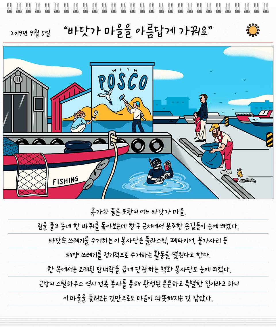 2019년 9월 5일 바닷가 마을을 아름답게 가꿔요. 포항 어느 바닷가 마을을 가꾸고 있는 봉사단 그림. 휴가차 들른 포항의 어느 바닷가 마을. 짐을 풀고 동네 한 바퀴를 돌아보는데 항구 근처에서 분주한 손길들이 눈에 띄었다. 바닷속 스레기를 수거하는 이 봉사단을 플라스틱, 폐타이어, 불가사리 등 해양 쓰레기를 정기적으로 수거하는 활동을 펼친다고 한다. 한 쪽에서는 오래된 담벼락을 곱게 단장하는 벽화 봉사단도 눈에 띄었다. 근방의 스틸하우스 역시 건축 봉사를 통해 완성된 튼튼하고 특별한 집이라고 하니 이 마을을둘러보는 것만으로도 마음이 따뜻해지는 것 같았다.