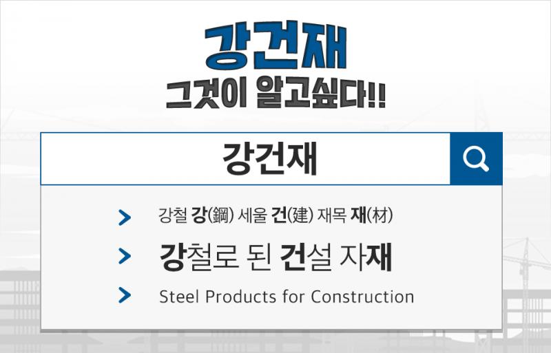 강건재 그것이 알고싶다!! 강건재 강철 강(鋼) 세울 건(建) 재목 재(材) 강철로 된 건설 자재 Steel Products for Construction