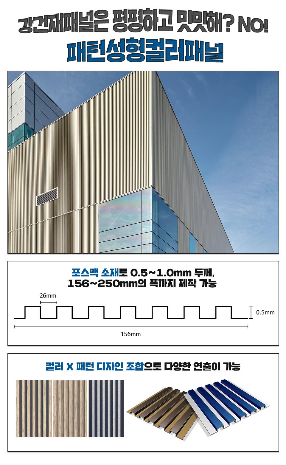강건재패널은 평평하고 밋밋해? NO! 패턴성형컬러패널, 패턴성형컬러패널이 적용된 건물 외벽, 포스맥 소재로 0.5 ~ 1.0mm두께, 156~250mm의 폭까지 제작 가능 폭 156mm 두께 0.5mm, 골형성형 간격 26mm을 도식화한 그림, 컬러 X 패턴 디자인 조합으로 다양한 연출이 가능 주름치마의 이미지와 비슷한 다색강판 기술이 적용된 패턴성형컬러패널의 예시