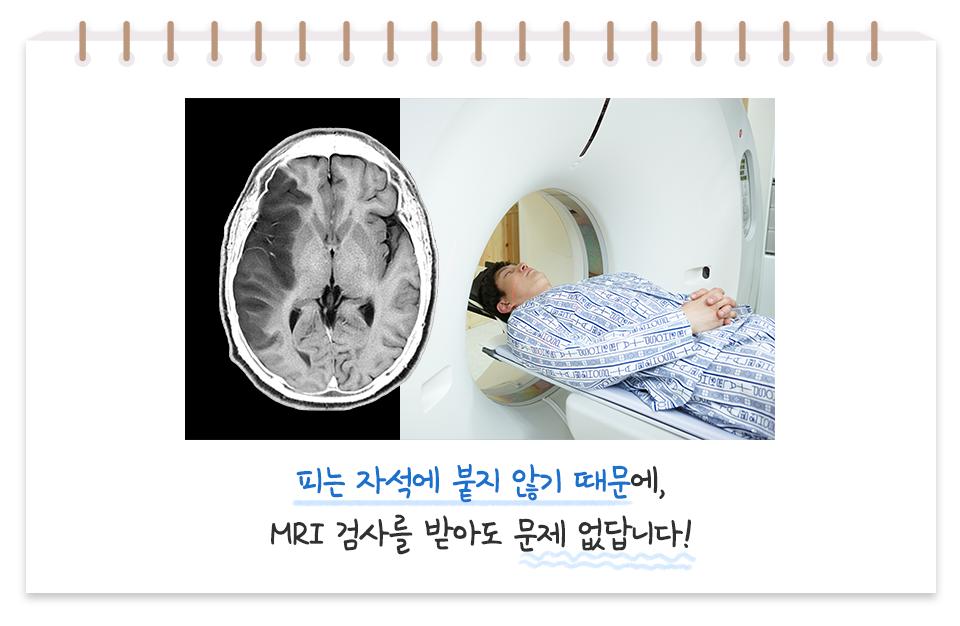 피는 자석에 붙지 않기 때문에, MRI 검사를 받아도 문제 없답니다!