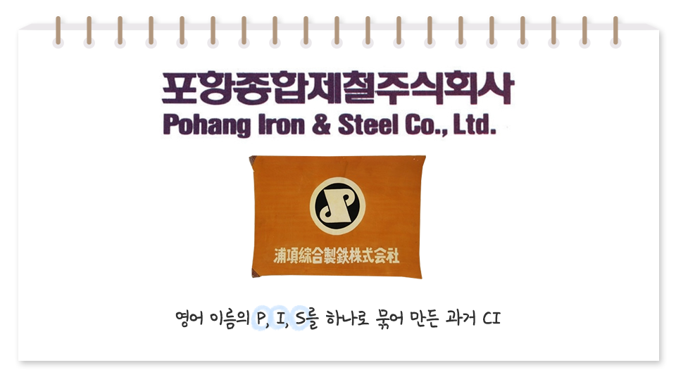 포스코는 포항종합제철주식회사의 이름으로 시작했다. 포항종합제철주식회사 Pohang Iron&Steel Co.,Ltd. 영어 이름이 P,I,S를 하나로 묶어 만든 과거 CI