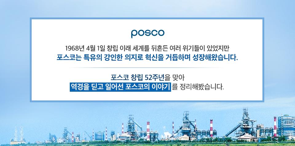하늘을 배경으로 포스코 공장들이 늘어선 모습. posco 1968년 4월 1일 창립 이래 세계를 뒤흔든 여러 위기들이 있었지만 포스코는 특유의 강인한 의지로 혁신을 거듭하며 성장해왔습니다. 포스코 창립 52주년을 맞아 역경을 딛고 일어선 포스코의 이야기를 정리해봤습니다.