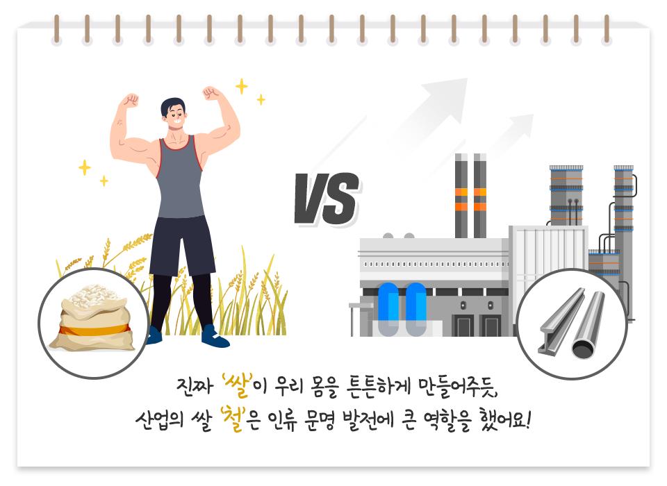 쌀을 먹고 튼튼해진 성인 남성이 좌측에, 철로 만든 공장이 우측에 있는 그림. 그 아래에 다음과 같은 문구가 적혀있다. 진짜 '쌀'이 우리 몸을 튼튼하게 만들어주듯, 산업의 쌀 '철'은 인류 문명 발전에 큰 역할을 했어요!